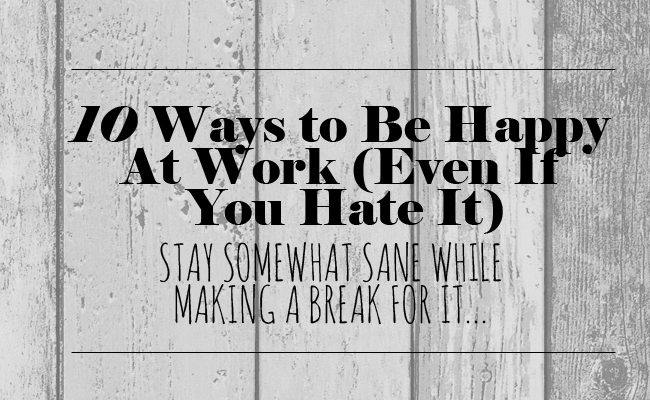 10 Ways to Be Happy At Work (Even If You Hate It) | Living Moxie