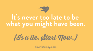 Never Too Late to Be What You Might Have Been