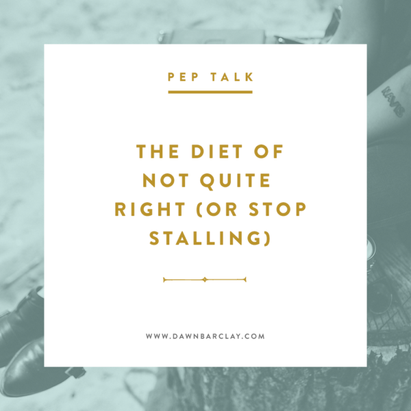 The Diet of It's Not Quite Right (Or Stop Stalling)